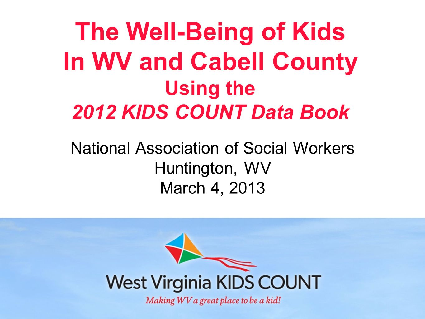 The Well-Being of Kids In WV and Cabell County Using the 2012 KIDS COUNT Data Book National Association of Social Workers Huntington, WV March 4, 2013