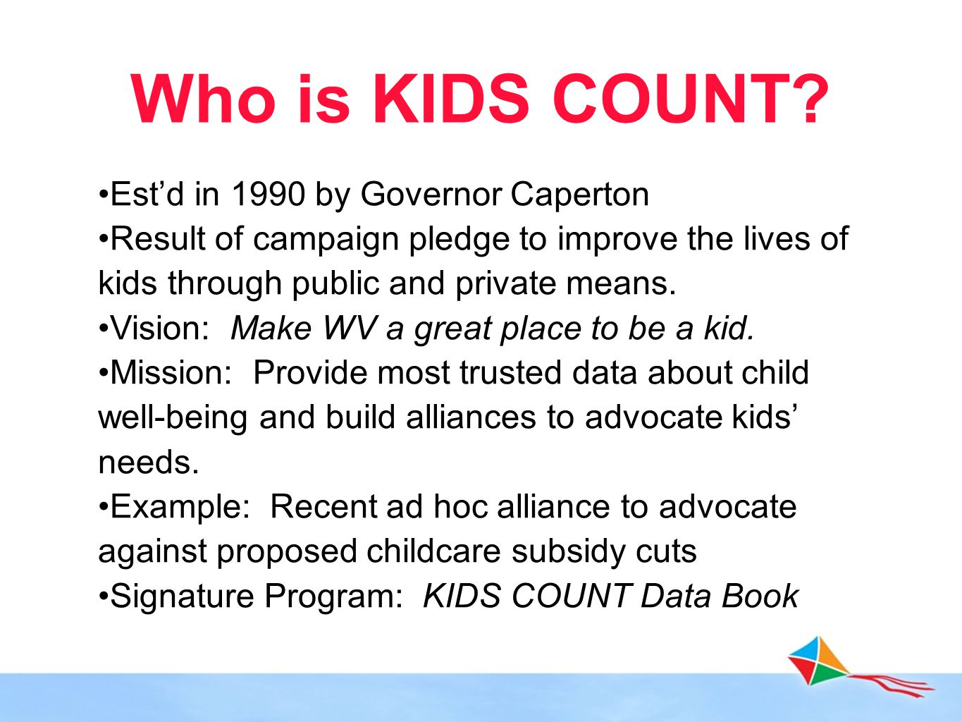 Who is KIDS COUNT? Est'd in 1990 by Governor Caperton Result of campaign pledge to improve the lives of kids through public and private means. Vision: