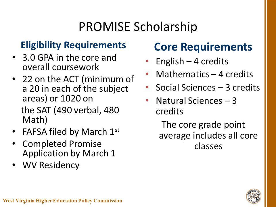 PROMISE Scholarship Eligibility Requirements 3.0 GPA in the core and overall coursework 22 on the ACT (minimum of a 20 in each of the subject areas) o