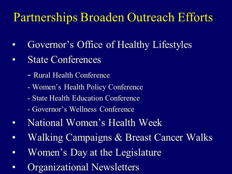 Partnerships Broaden Outreach Efforts Governor's Office of Healthy Lifestyles State Conferences - Rural Health Conference - Women's Health Policy Conference - State Health Education Conference - Governor's Wellness Conference National Women's Health Week Walking Campaigns & Breast Cancer Walks Women's Day at the Legislature Organizational Newsletters
