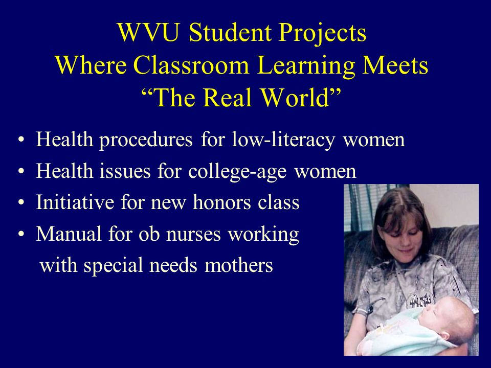 WVU Student Projects Where Classroom Learning Meets The Real World Health procedures for low-literacy women Health issues for college-age women Initiative for new honors class Manual for ob nurses working with special needs mothers