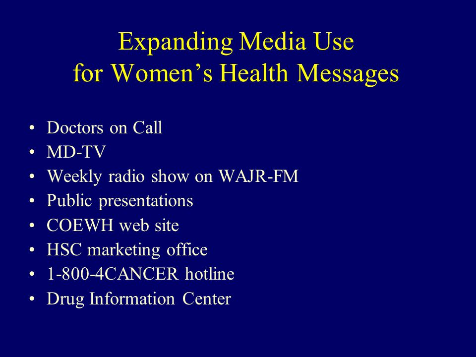 Expanding Media Use for Women's Health Messages Doctors on Call MD-TV Weekly radio show on WAJR-FM Public presentations COEWH web site HSC marketing office 1-800-4CANCER hotline Drug Information Center