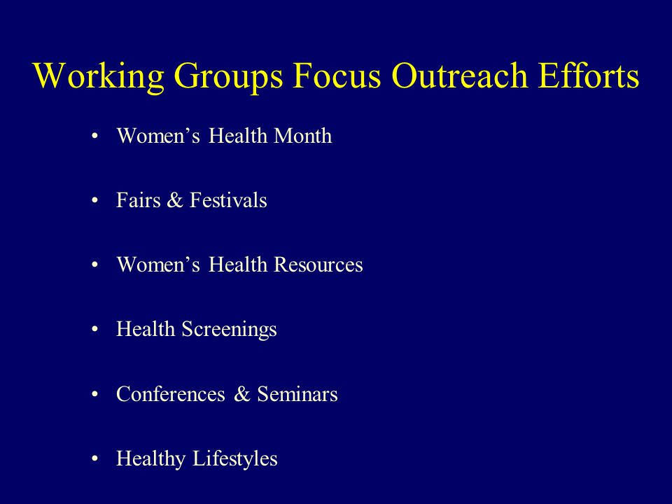 Working Groups Focus Outreach Efforts Women's Health Month Fairs & Festivals Women's Health Resources Health Screenings Conferences & Seminars Healthy Lifestyles