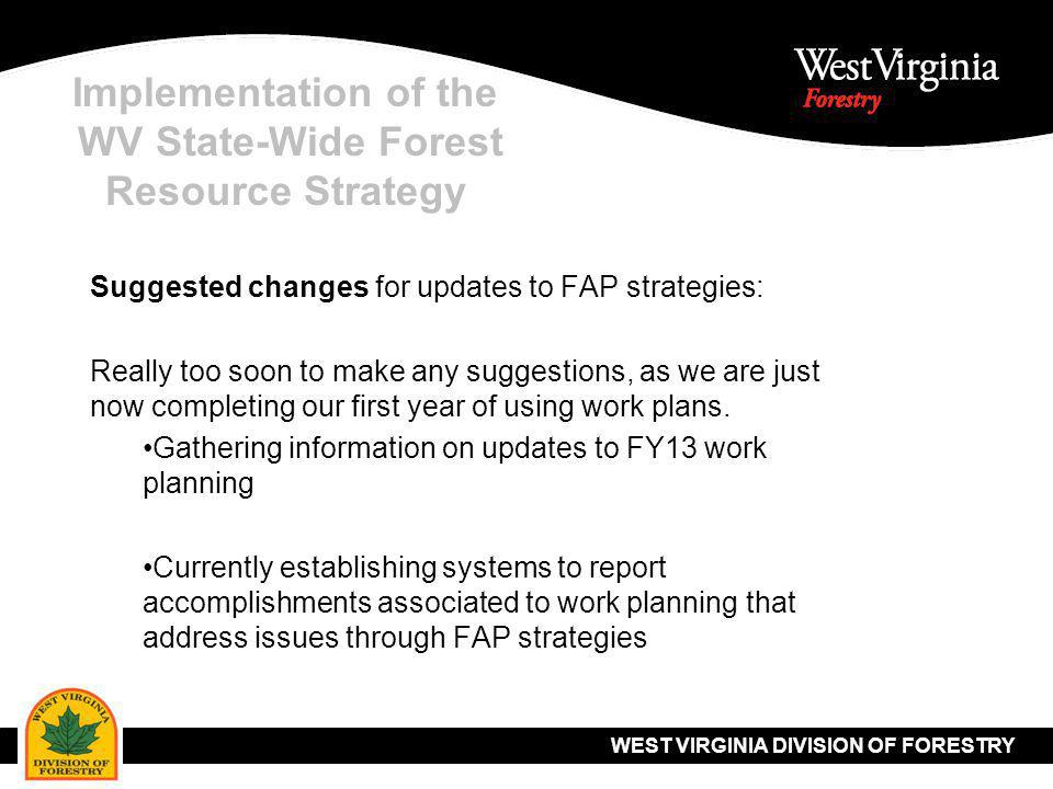 WEST VIRGINIA DIVISION OF FORESTRY Implementation of the WV State-Wide Forest Resource Strategy Suggested changes for updates to FAP strategies: Really too soon to make any suggestions, as we are just now completing our first year of using work plans.