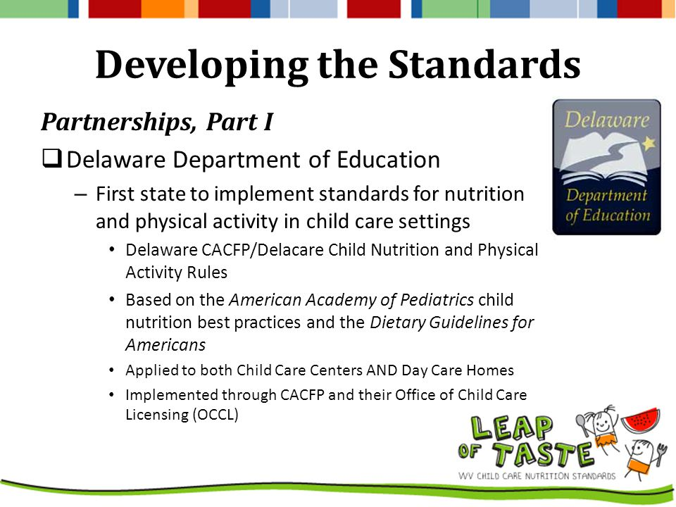 Developing the Standards Partnerships, Part I  Delaware Department of Education – First state to implement standards for nutrition and physical activity in child care settings Delaware CACFP/Delacare Child Nutrition and Physical Activity Rules Based on the American Academy of Pediatrics child nutrition best practices and the Dietary Guidelines for Americans Applied to both Child Care Centers AND Day Care Homes Implemented through CACFP and their Office of Child Care Licensing (OCCL)