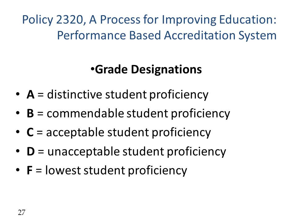 Policy 2320, A Process for Improving Education: Performance Based Accreditation System Grade Designations A = distinctive student proficiency B = commendable student proficiency C = acceptable student proficiency D = unacceptable student proficiency F = lowest student proficiency 27