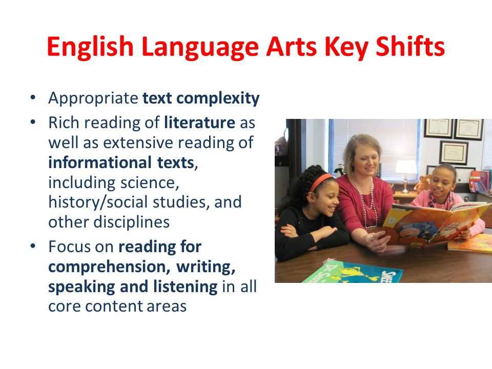 English Language Arts Key Shifts Appropriate text complexity Rich reading of literature as well as extensive reading of informational texts, including science, history/social studies, and other disciplines Focus on reading for comprehension, writing, speaking and listening in all core content areas