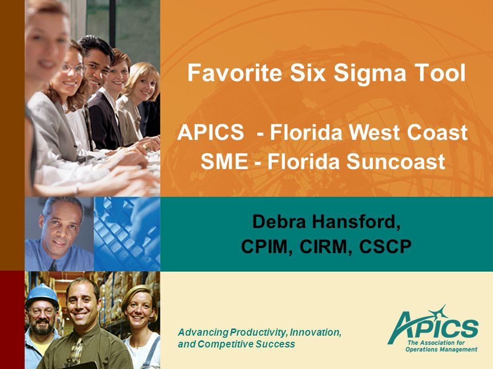 Advancing Productivity, Innovation, and Competitive Success Favorite Six Sigma Tool Debra Hansford, CPIM, CIRM, CSCP APICS - Florida West Coast SME - Florida Suncoast