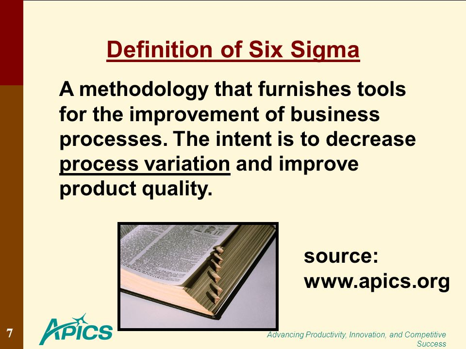 Advancing Productivity, Innovation, and Competitive Success Definition of Six Sigma A methodology that furnishes tools for the improvement of business processes.