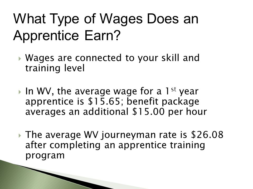  Wages are connected to your skill and training level  In WV, the average wage for a 1 st year apprentice is $15.65; benefit package averages an additional $15.00 per hour  The average WV journeyman rate is $26.08 after completing an apprentice training program What Type of Wages Does an Apprentice Earn
