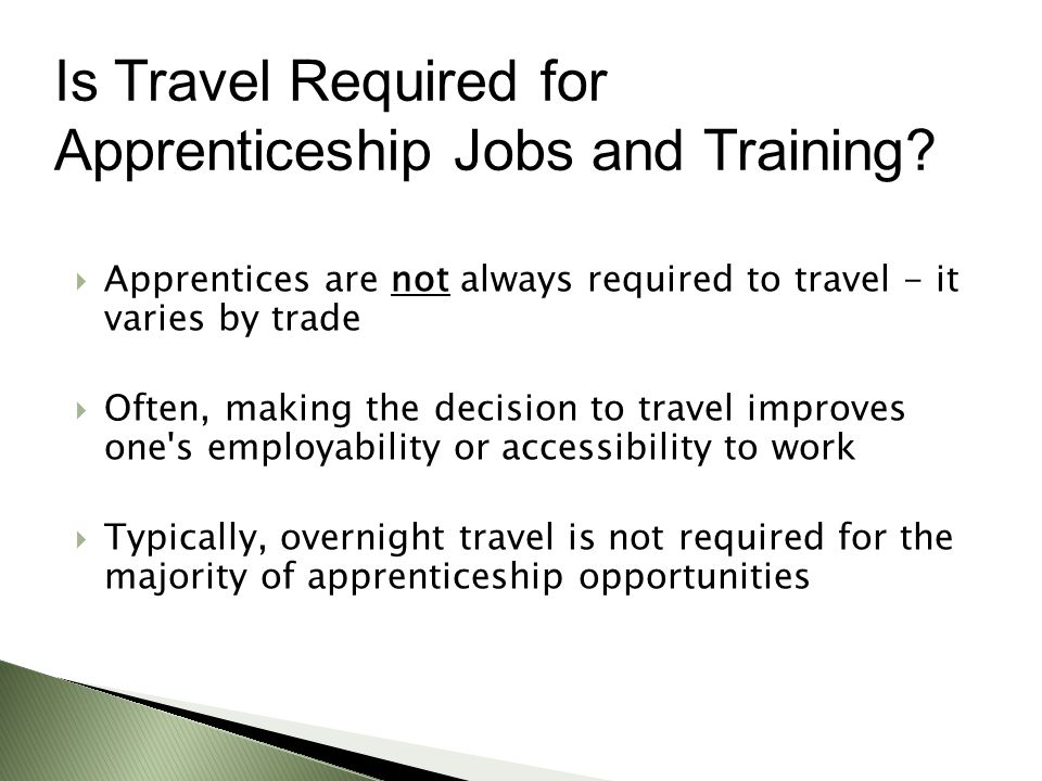  Apprentices are not always required to travel - it varies by trade  Often, making the decision to travel improves one s employability or accessibility to work  Typically, overnight travel is not required for the majority of apprenticeship opportunities Is Travel Required for Apprenticeship Jobs and Training