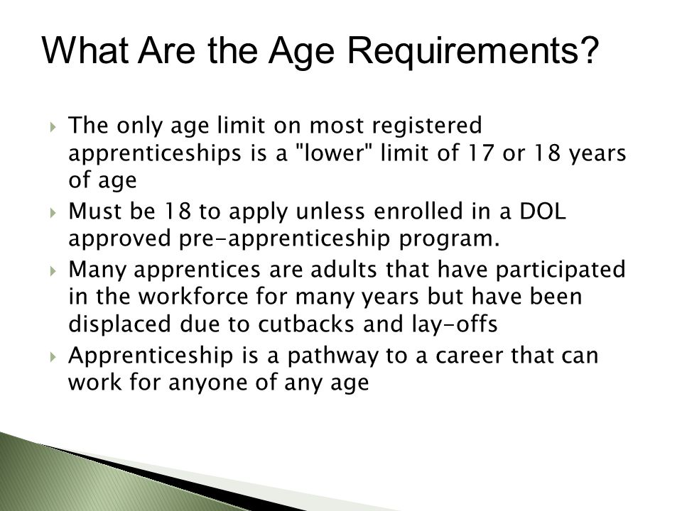  The only age limit on most registered apprenticeships is a lower limit of 17 or 18 years of age  Must be 18 to apply unless enrolled in a DOL approved pre-apprenticeship program.