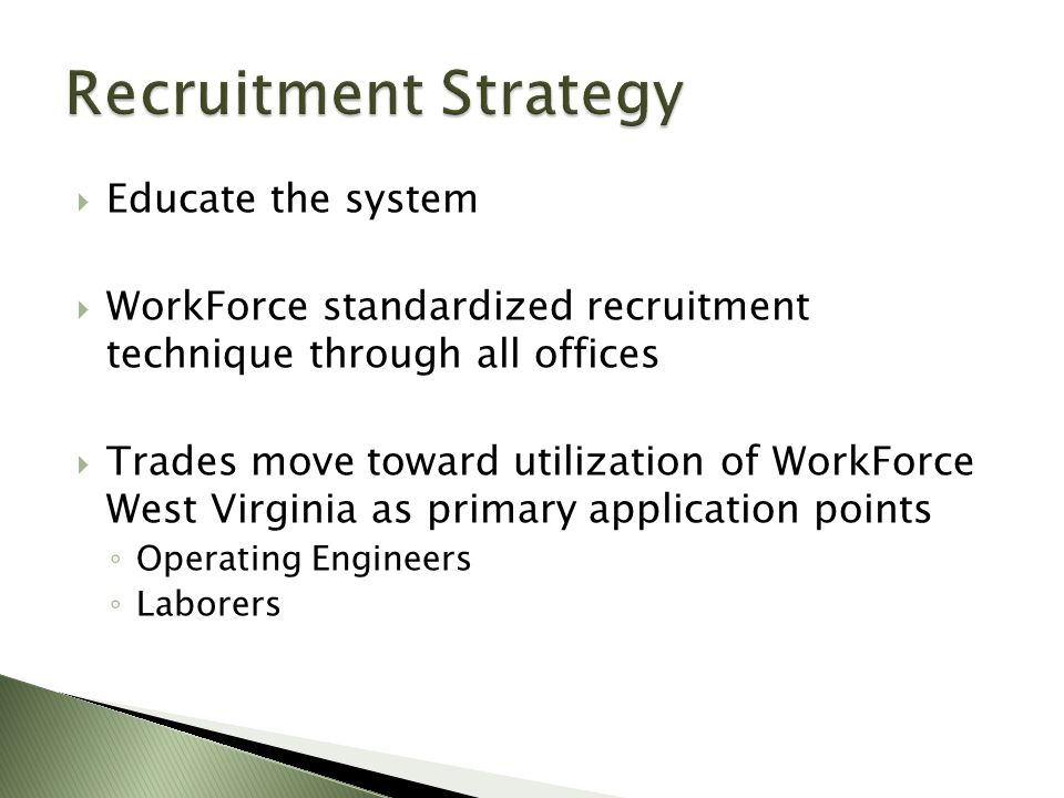  Educate the system  WorkForce standardized recruitment technique through all offices  Trades move toward utilization of WorkForce West Virginia as primary application points ◦ Operating Engineers ◦ Laborers