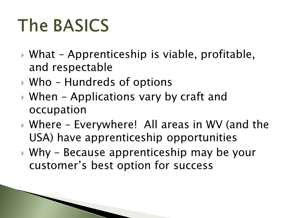  What – Apprenticeship is viable, profitable, and respectable  Who – Hundreds of options  When – Applications vary by craft and occupation  Where – Everywhere.