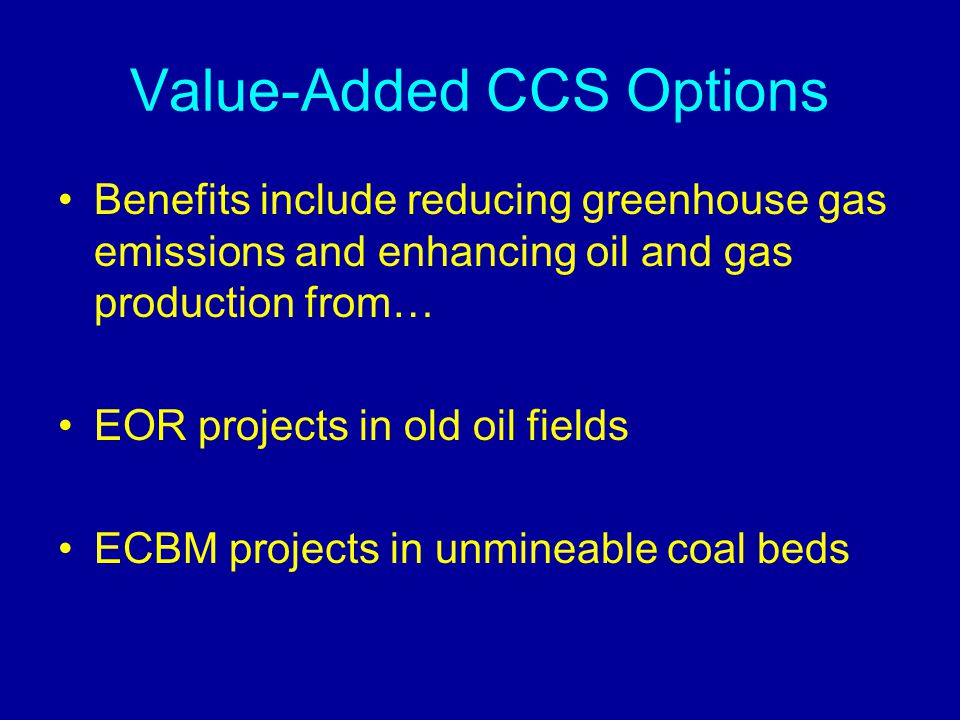 Value-Added CCS Options Benefits include reducing greenhouse gas emissions and enhancing oil and gas production from… EOR projects in old oil fields E
