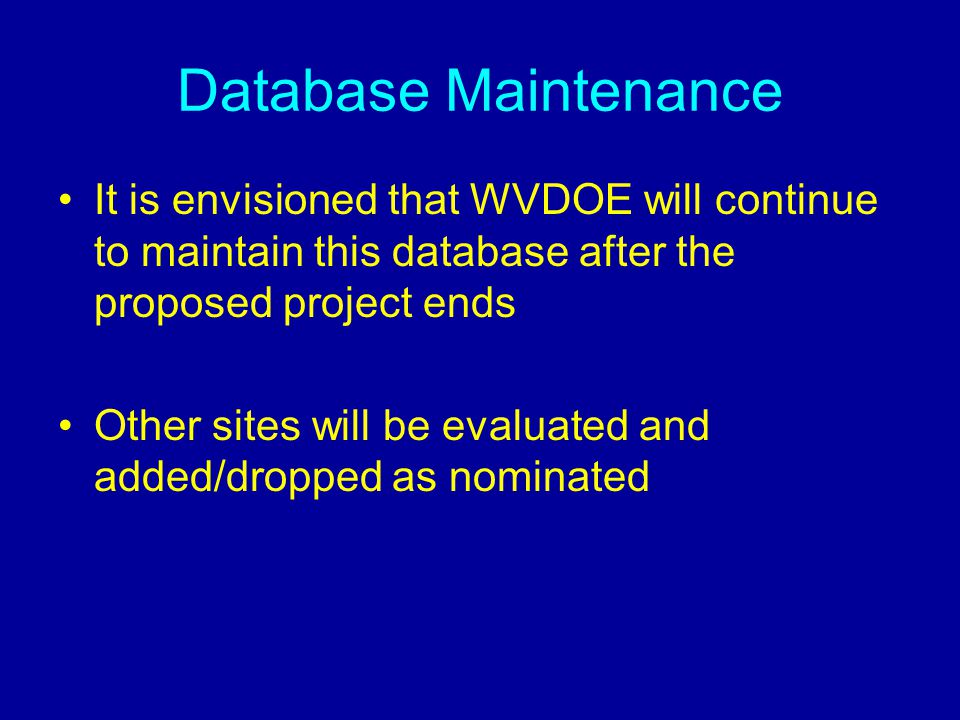 Database Maintenance It is envisioned that WVDOE will continue to maintain this database after the proposed project ends Other sites will be evaluated