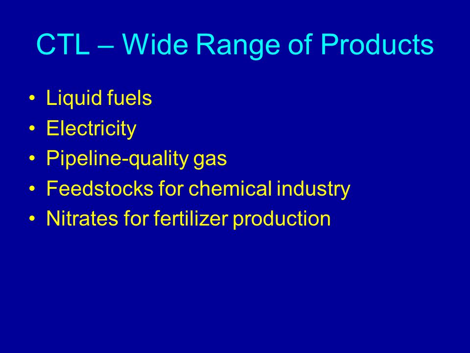 CTL – Wide Range of Products Liquid fuels Electricity Pipeline-quality gas Feedstocks for chemical industry Nitrates for fertilizer production