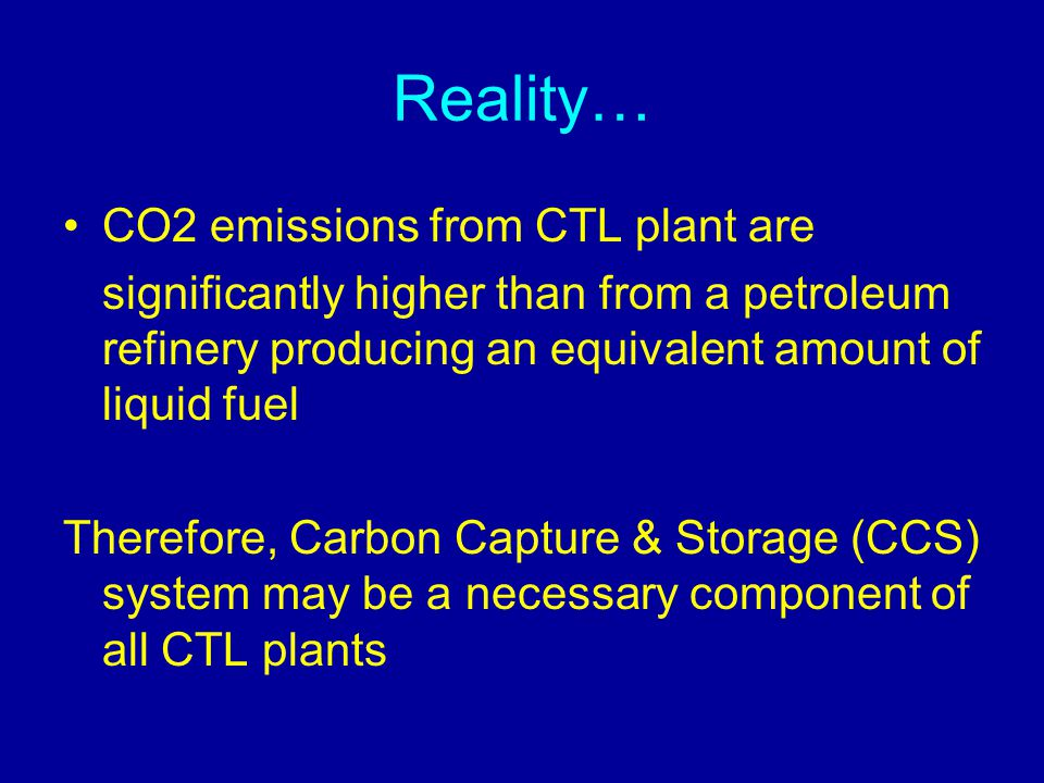 Reality… CO2 emissions from CTL plant are significantly higher than from a petroleum refinery producing an equivalent amount of liquid fuel Therefore,