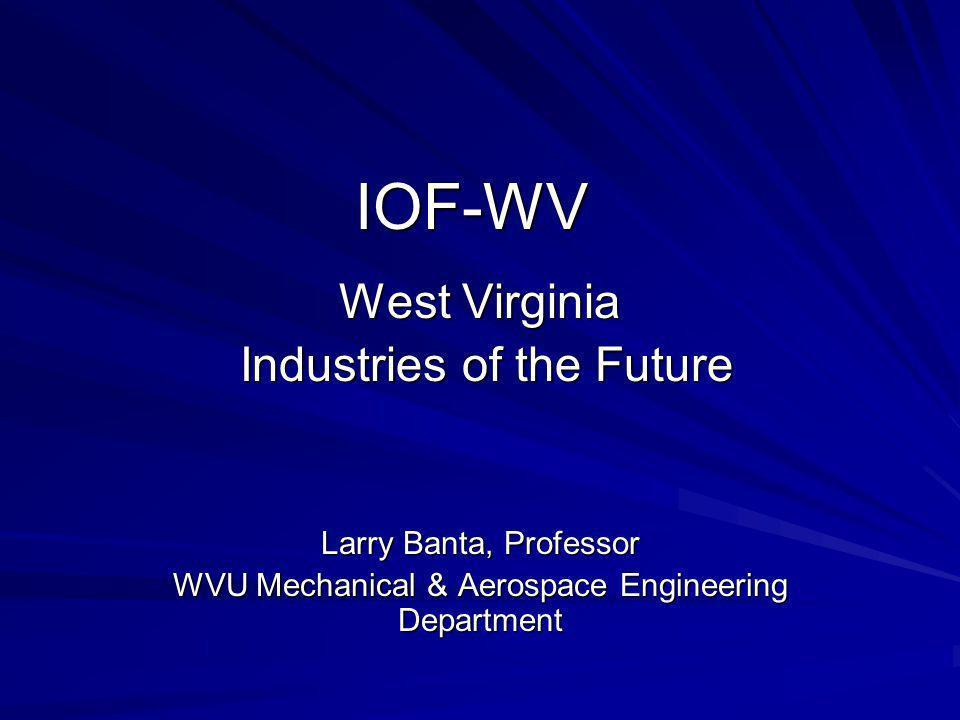 IOF-WV West Virginia Industries of the Future Industries of the Future Larry Banta, Professor WVU Mechanical & Aerospace Engineering Department