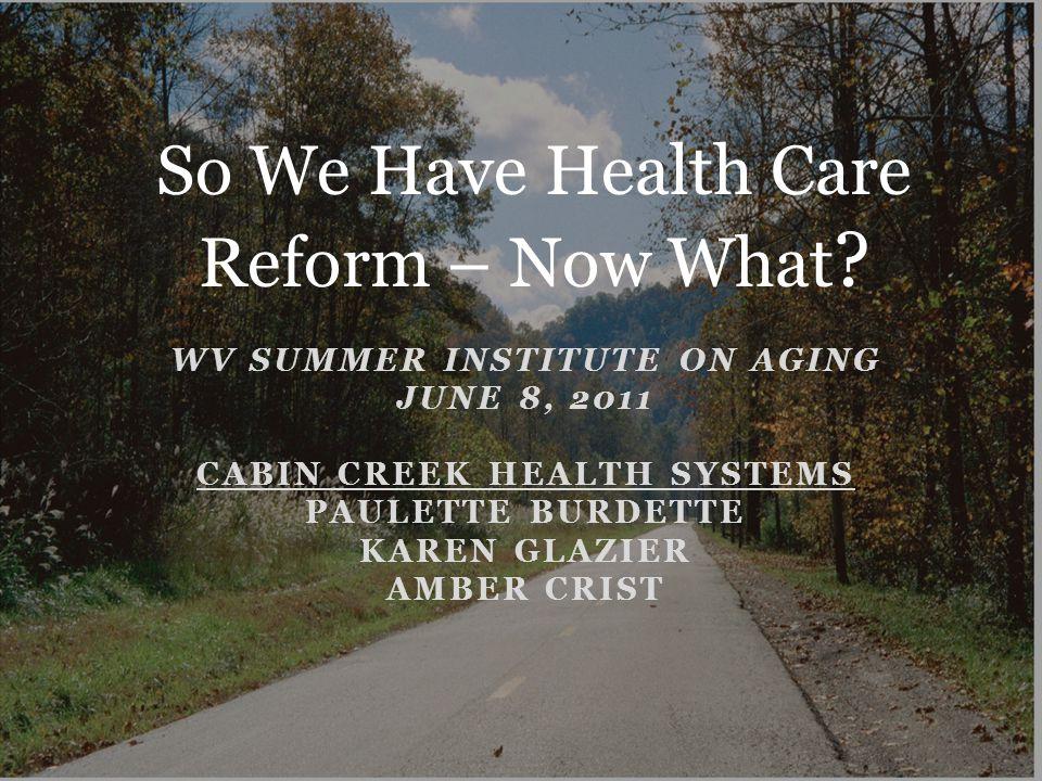 WV SUMMER INSTITUTE ON AGING JUNE 8, 2011 CABIN CREEK HEALTH SYSTEMS PAULETTE BURDETTE KAREN GLAZIER AMBER CRIST So We Have Health Care Reform – Now What