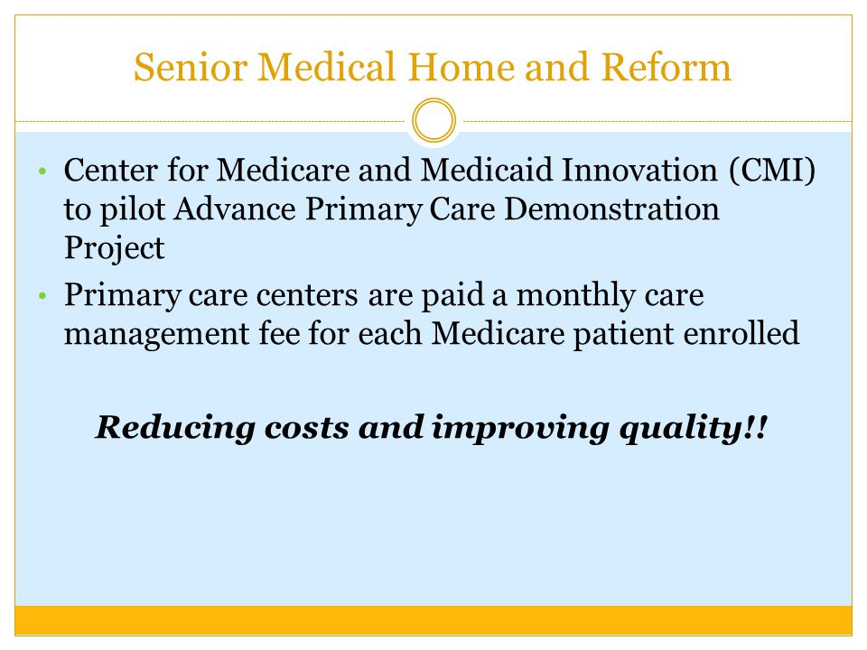 Senior Medical Home and Reform Center for Medicare and Medicaid Innovation (CMI) to pilot Advance Primary Care Demonstration Project Primary care cent