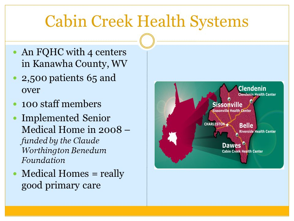 Cabin Creek Health Systems An FQHC with 4 centers in Kanawha County, WV 2,500 patients 65 and over 100 staff members Implemented Senior Medical Home in 2008 – funded by the Claude Worthington Benedum Foundation Medical Homes = really good primary care