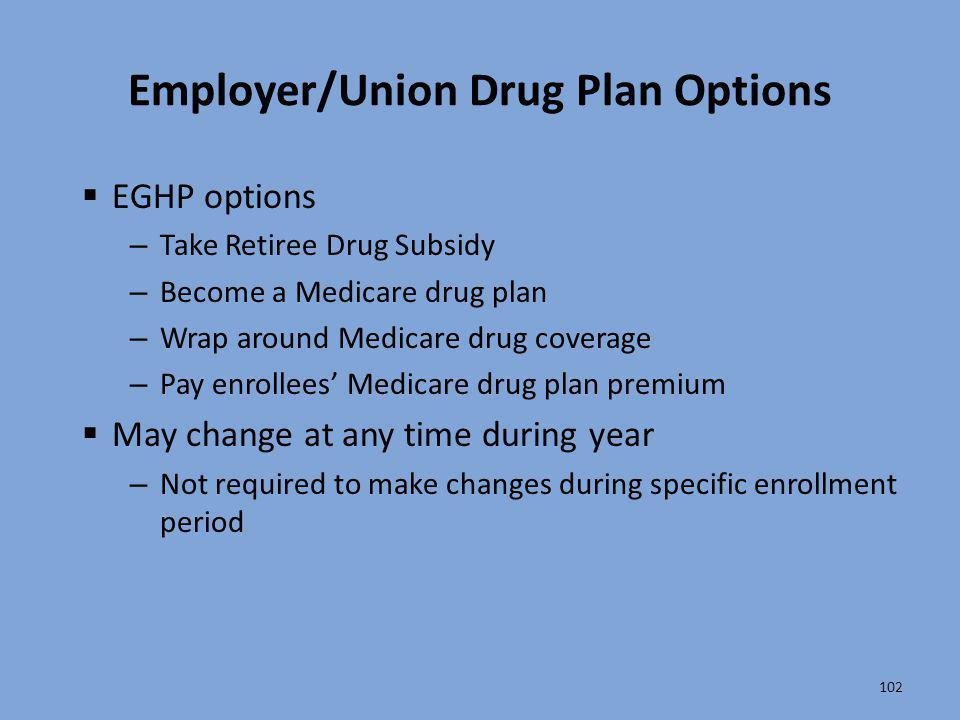 102 Employer/Union Drug Plan Options  EGHP options – Take Retiree Drug Subsidy – Become a Medicare drug plan – Wrap around Medicare drug coverage – P