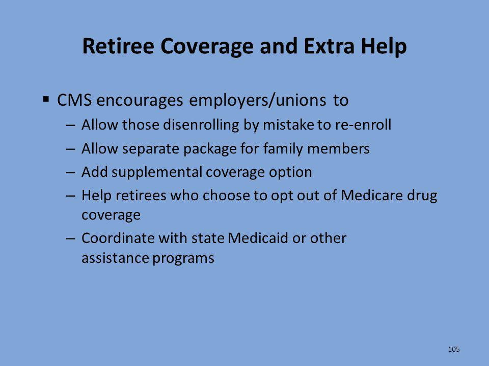 105 Retiree Coverage and Extra Help  CMS encourages employers/unions to – Allow those disenrolling by mistake to re-enroll – Allow separate package f
