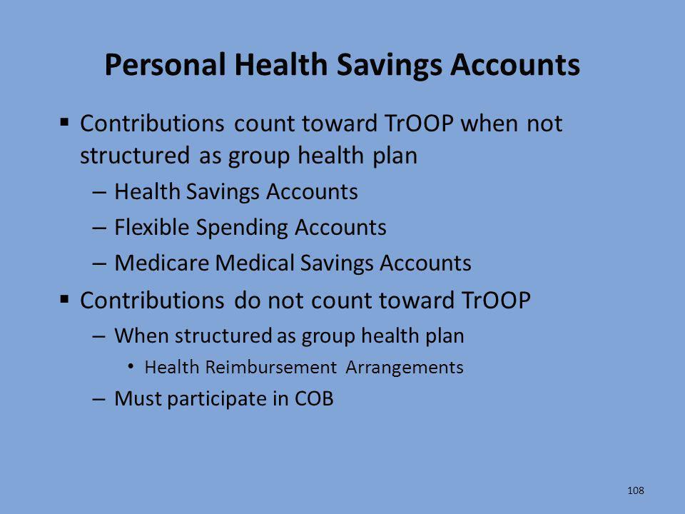 108 Personal Health Savings Accounts  Contributions count toward TrOOP when not structured as group health plan – Health Savings Accounts – Flexible