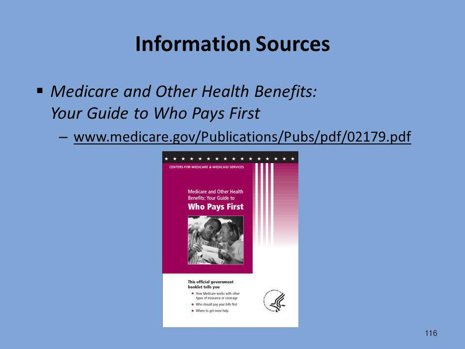 116 Information Sources  Medicare and Other Health Benefits: Your Guide to Who Pays First – www.medicare.gov/Publications/Pubs/pdf/02179.pdf www.medi
