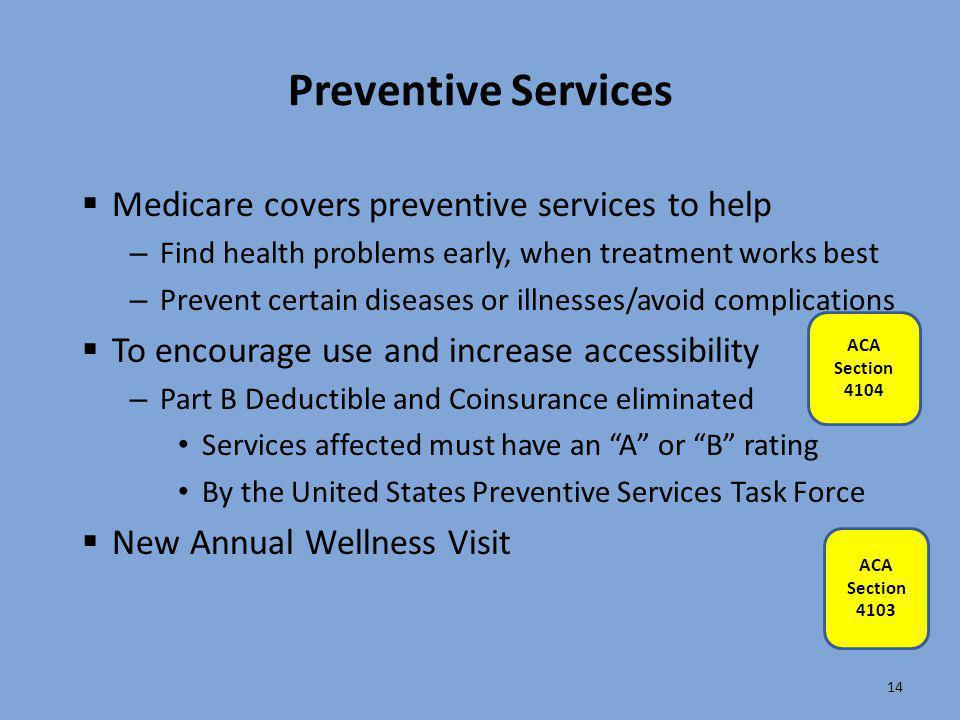 14 Preventive Services  Medicare covers preventive services to help – Find health problems early, when treatment works best – Prevent certain disease