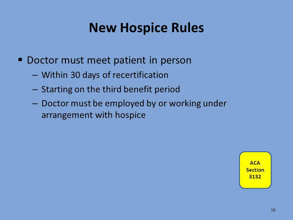 New Hospice Rules  Doctor must meet patient in person – Within 30 days of recertification – Starting on the third benefit period – Doctor must be emp