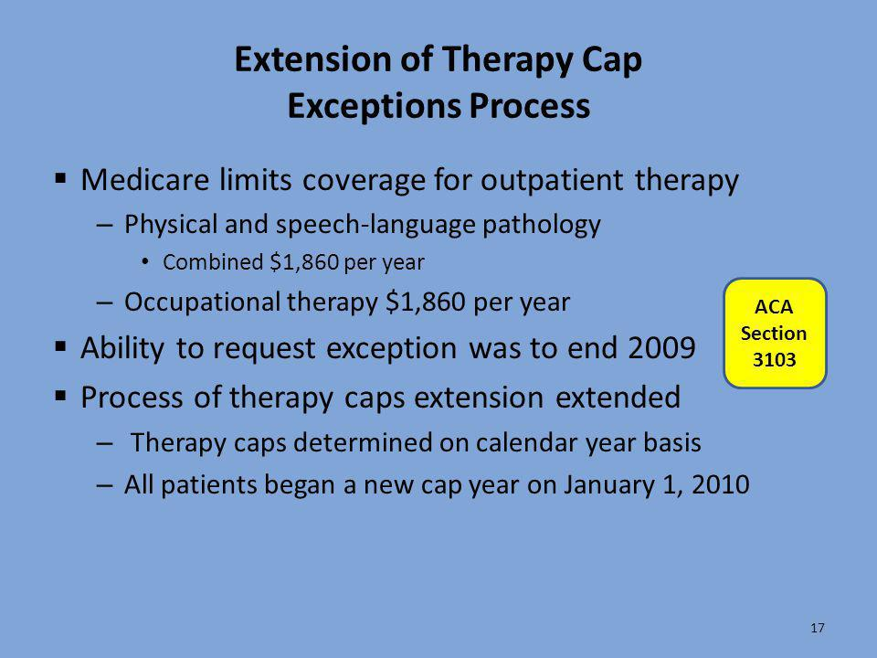 Extension of Therapy Cap Exceptions Process  Medicare limits coverage for outpatient therapy – Physical and speech-language pathology Combined $1,860