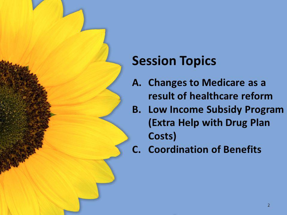Session Topics A.Changes to Medicare as a result of healthcare reform B.Low Income Subsidy Program (Extra Help with Drug Plan Costs) C.Coordination of