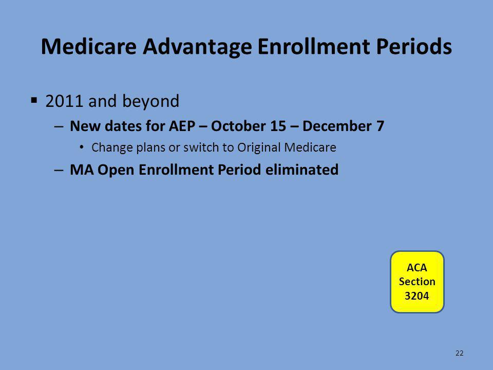 Medicare Advantage Enrollment Periods  2011 and beyond – New dates for AEP – October 15 – December 7 Change plans or switch to Original Medicare – MA