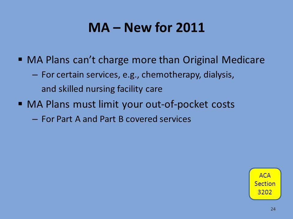 MA – New for 2011  MA Plans can't charge more than Original Medicare – For certain services, e.g., chemotherapy, dialysis, and skilled nursing facili