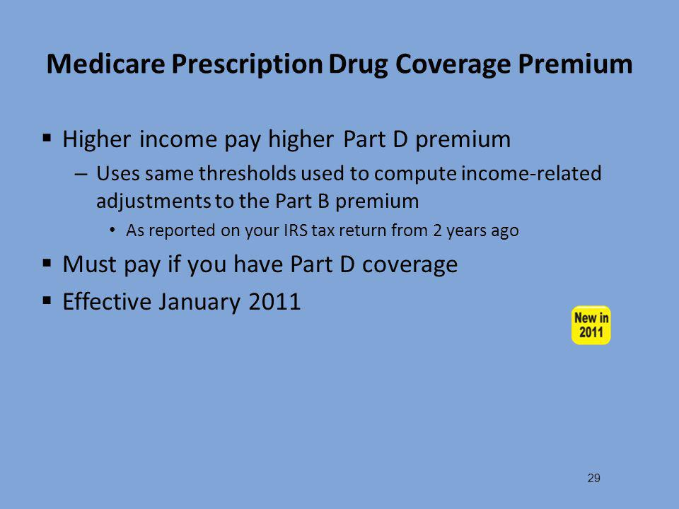 Medicare Prescription Drug Coverage Premium  Higher income pay higher Part D premium – Uses same thresholds used to compute income-related adjustment