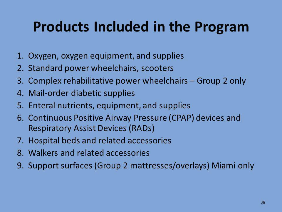 38 Products Included in the Program 1.Oxygen, oxygen equipment, and supplies 2.Standard power wheelchairs, scooters 3.Complex rehabilitative power whe