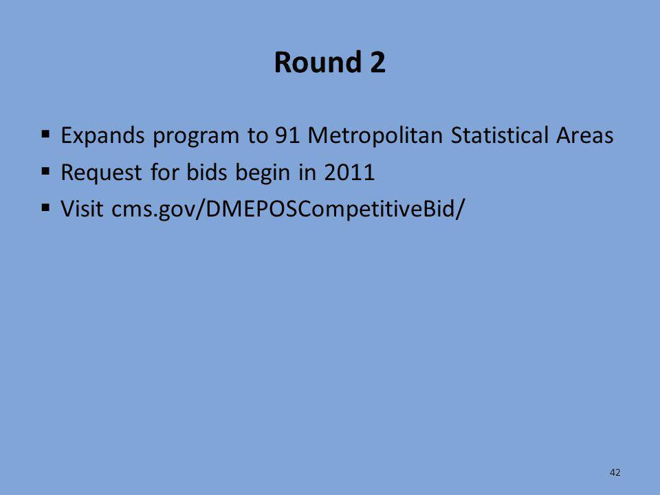 42 Round 2  Expands program to 91 Metropolitan Statistical Areas  Request for bids begin in 2011  Visit cms.gov/DMEPOSCompetitiveBid/