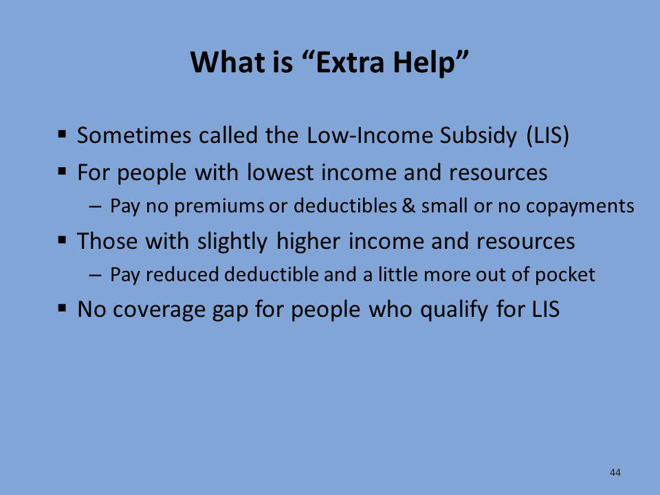 """44 What is """"Extra Help""""  Sometimes called the Low-Income Subsidy (LIS)  For people with lowest income and resources – Pay no premiums or deductibles"""