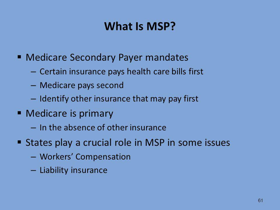 61 What Is MSP?  Medicare Secondary Payer mandates – Certain insurance pays health care bills first – Medicare pays second – Identify other insurance