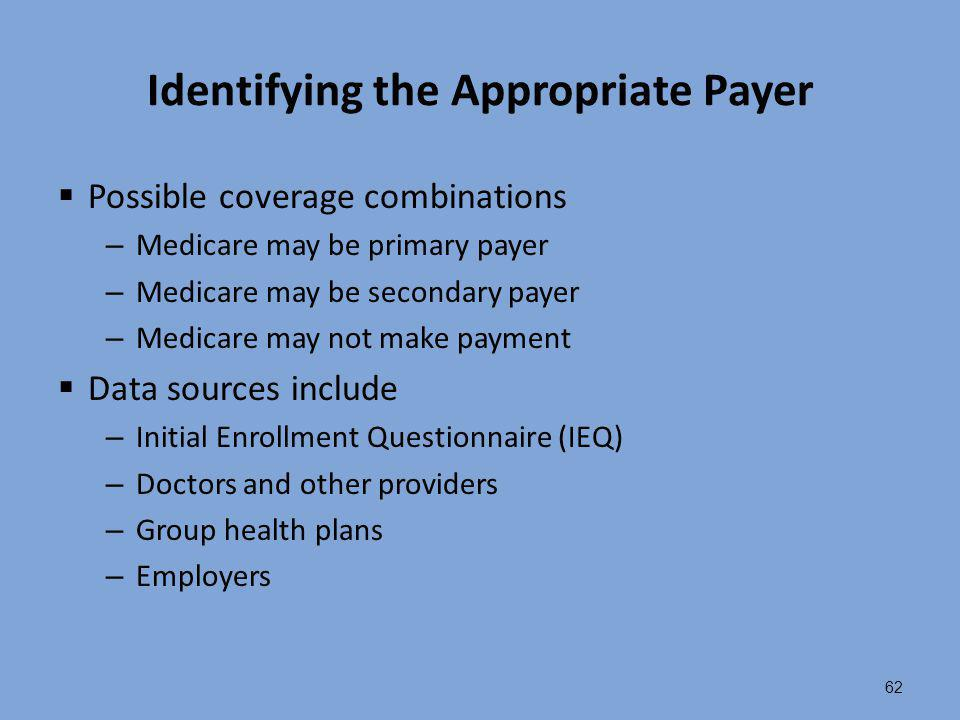 62 Identifying the Appropriate Payer  Possible coverage combinations – Medicare may be primary payer – Medicare may be secondary payer – Medicare may