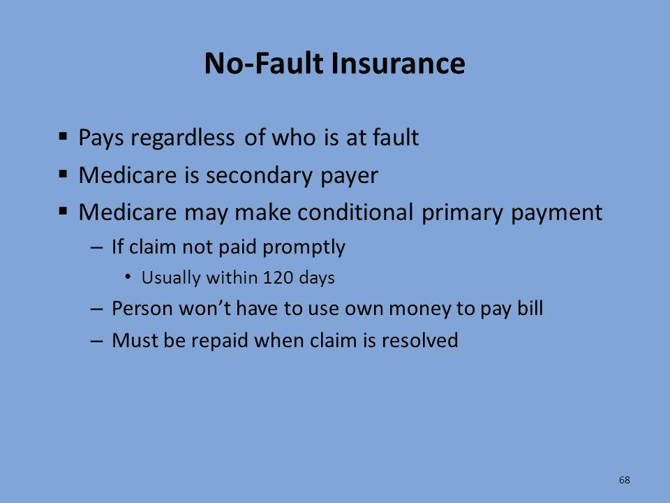 68 No-Fault Insurance  Pays regardless of who is at fault  Medicare is secondary payer  Medicare may make conditional primary payment – If claim no