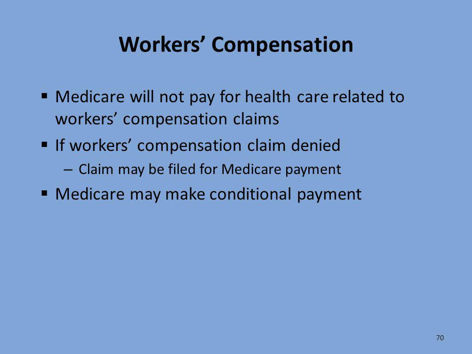 70 Workers' Compensation  Medicare will not pay for health care related to workers' compensation claims  If workers' compensation claim denied – Cla