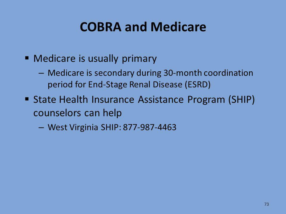 73 COBRA and Medicare  Medicare is usually primary – Medicare is secondary during 30-month coordination period for End-Stage Renal Disease (ESRD)  S