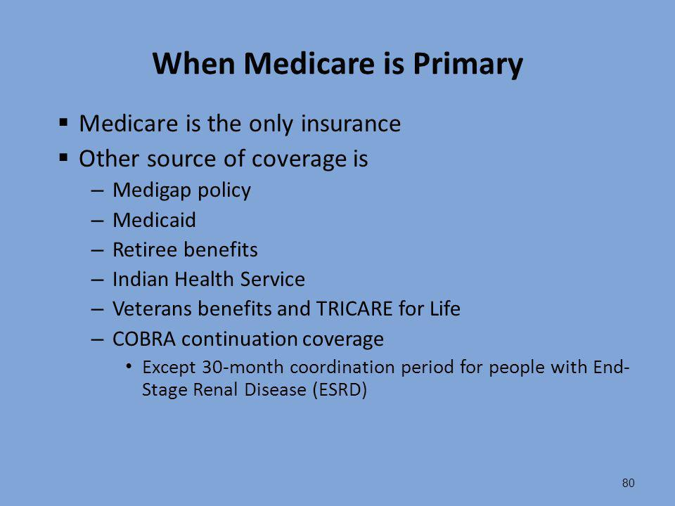 80 When Medicare is Primary  Medicare is the only insurance  Other source of coverage is – Medigap policy – Medicaid – Retiree benefits – Indian Hea