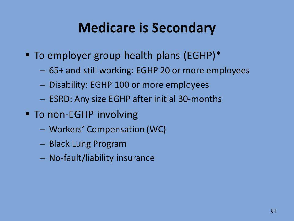 81 Medicare is Secondary  To employer group health plans (EGHP)* – 65+ and still working: EGHP 20 or more employees – Disability: EGHP 100 or more em