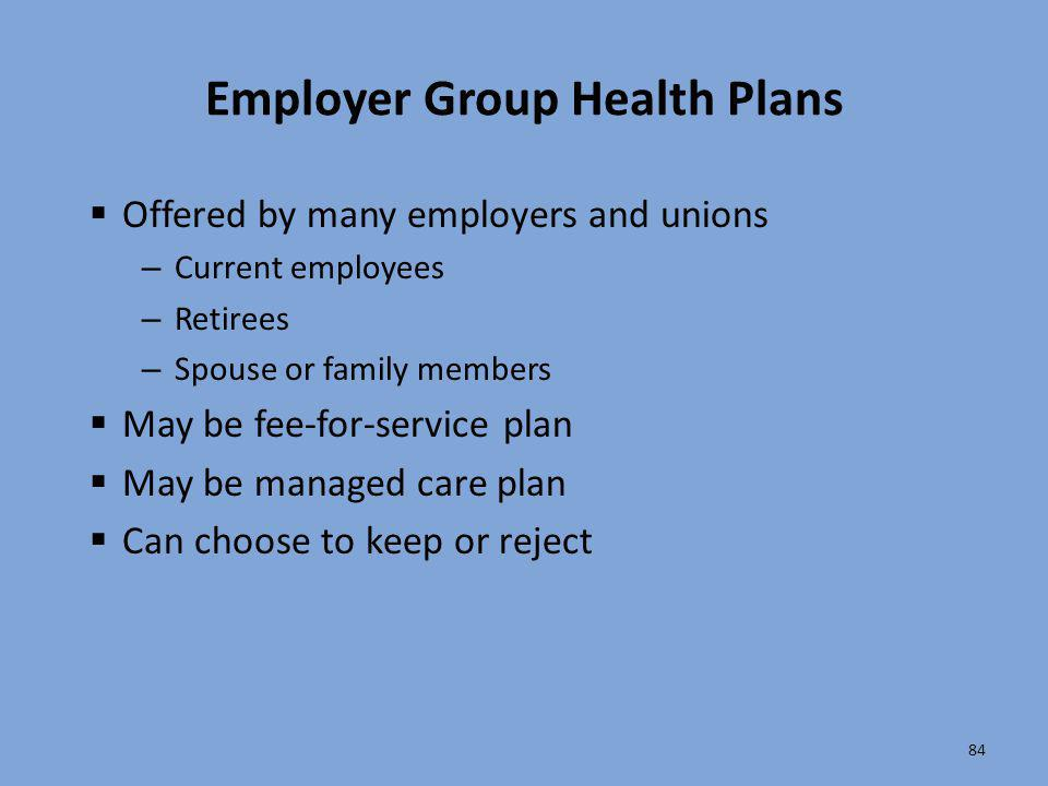84 Employer Group Health Plans  Offered by many employers and unions – Current employees – Retirees – Spouse or family members  May be fee-for-servi