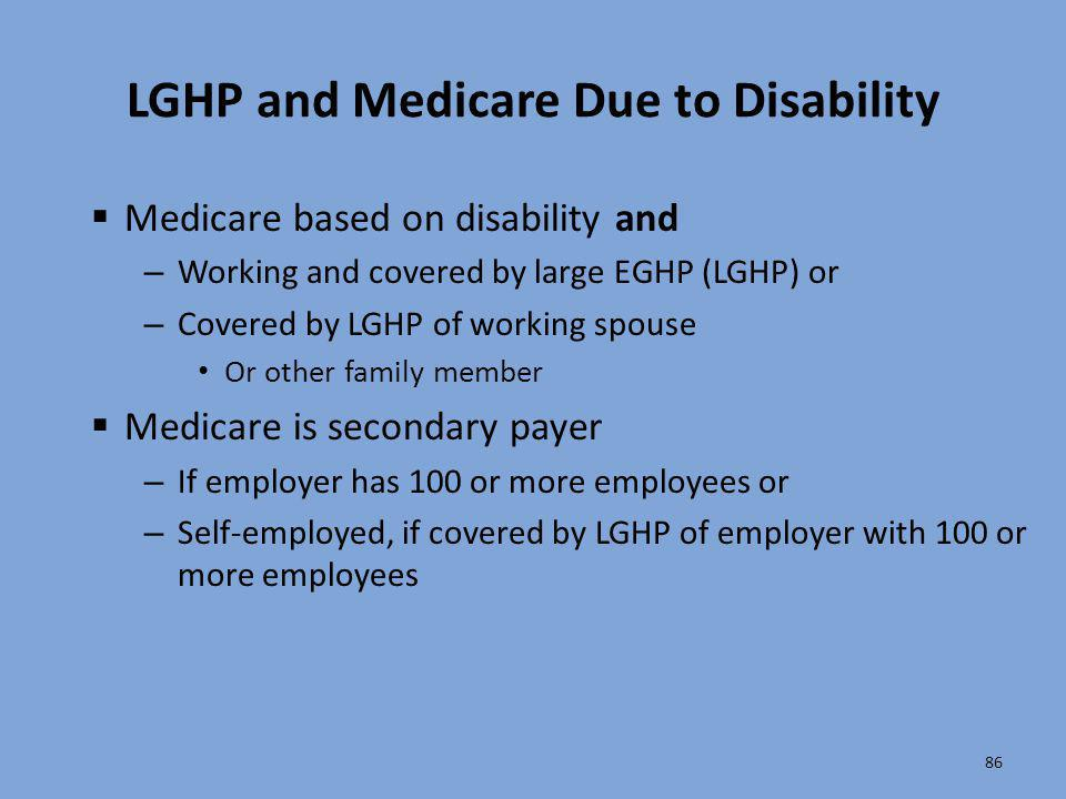 86 LGHP and Medicare Due to Disability  Medicare based on disability and – Working and covered by large EGHP (LGHP) or – Covered by LGHP of working s