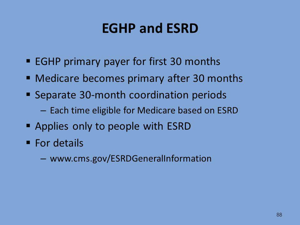 88 EGHP and ESRD  EGHP primary payer for first 30 months  Medicare becomes primary after 30 months  Separate 30-month coordination periods – Each t